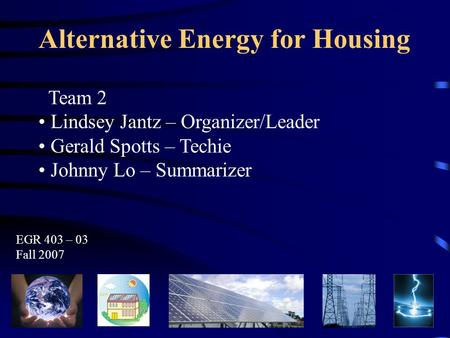 Alternative Energy for Housing Team 2 Lindsey Jantz – Organizer/Leader Gerald Spotts – Techie Johnny Lo – Summarizer EGR 403 – 03 Fall 2007.