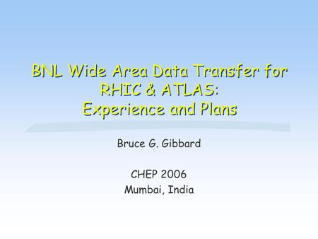 BNL Wide Area Data Transfer for RHIC & ATLAS: Experience and Plans Bruce G. Gibbard CHEP 2006 Mumbai, India.