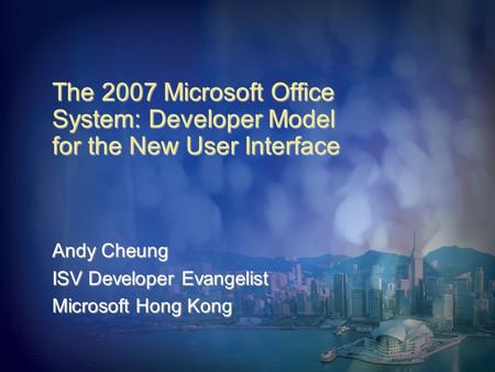 The 2007 Microsoft Office System: Developer Model for the New User Interface Andy Cheung ISV Developer Evangelist Microsoft Hong Kong.