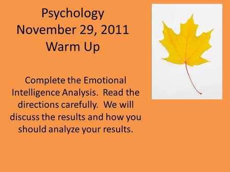 Psychology November 29, 2011 Warm Up Complete the Emotional Intelligence Analysis. Read the directions carefully. We will discuss the results and how you.