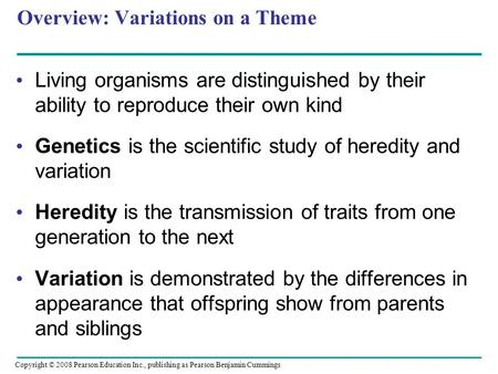 Overview: Variations on a Theme Living organisms are distinguished by their ability to reproduce their own kind Genetics is the scientific study of heredity.