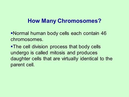  Normal human body cells each contain 46 chromosomes.  The cell division process that body cells undergo is called mitosis and produces daughter cells.