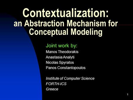 1 Contextualization: an Abstraction Mechanism for Conceptual Modeling Joint work by: Manos Theodorakis Anastasia Analyti Nicolas Spyratos Panos Constantopoulos.