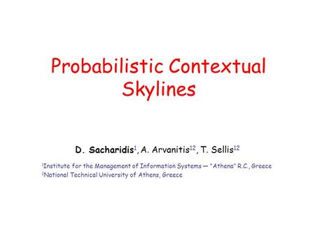 "Probabilistic Contextual Skylines D. Sacharidis 1, A. Arvanitis 12, T. Sellis 12 1 Institute for the Management of Information Systems — ""Athena"" R.C.,"