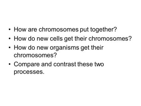 How are chromosomes put together? How do new cells get their chromosomes? How do new organisms get their chromosomes? Compare and contrast these two processes.