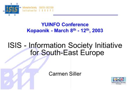 YUINFO Conference Kopaonik - March 8 th - 12 th, 2003 ISIS - Information Society Initiative for South-East Europe Carmen Siller.