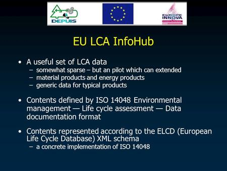 EU LCA InfoHub A useful set of LCA data –somewhat sparse – but an pilot which can extended –material products and energy products –generic data for typical.