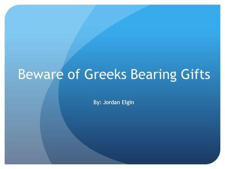 Beware of Greeks Bearing Gifts By: Jordan Elgin Cruise around the islands Go to Turkey Visit Athens and see the Acropolis Eat Gelato Drink some Uzo Visit.