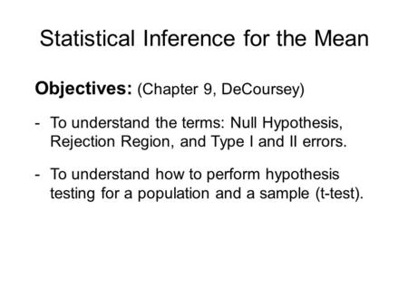 Statistical Inference for the Mean Objectives: (Chapter 9, DeCoursey) -To understand the terms: Null Hypothesis, Rejection Region, and Type I and II errors.