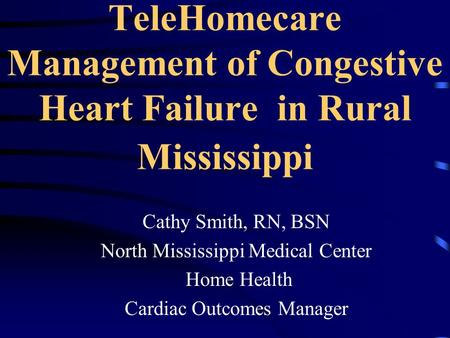 TeleHomecare Management of Congestive Heart Failure in Rural Mississippi Cathy Smith, RN, BSN North Mississippi Medical Center Home Health Cardiac Outcomes.