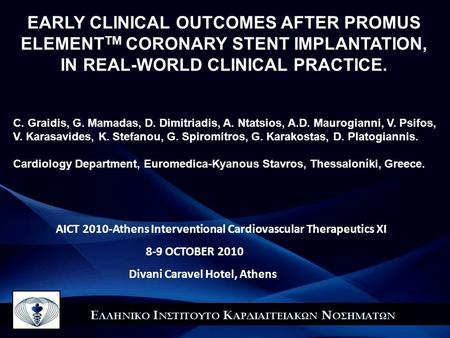 AICT 2010-Athens Interventional Cardiovascular Therapeutics XI 8-9 OCTOBER 2010 Divani Caravel Hotel, Αthens EARLY CLINICAL OUTCOMES AFTER PROMUS ELEMENT.