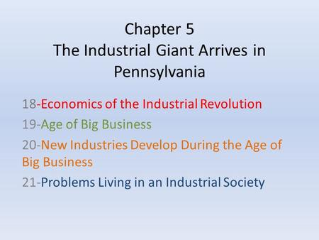 Chapter 5 The Industrial Giant Arrives in Pennsylvania 18-Economics of the Industrial Revolution 19-Age of Big Business 20-New Industries Develop During.