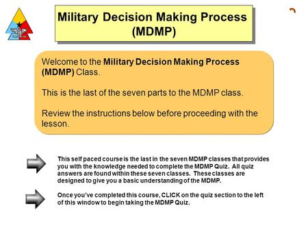 Welcome to the Military Decision Making Process (MDMP) Class. This is the last of the seven parts to the MDMP class. Review the instructions below before.