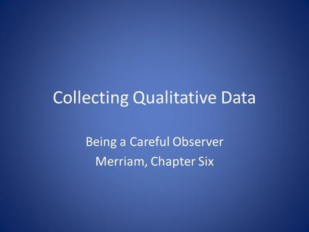 Collecting Qualitative Data Being a Careful Observer Merriam, Chapter Six.