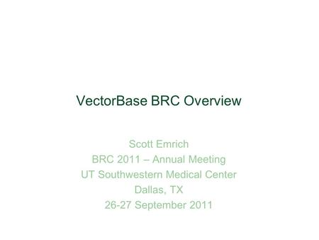 VectorBase BRC Overview Scott Emrich BRC 2011 – Annual Meeting UT Southwestern Medical Center Dallas, TX 26-27 September 2011.
