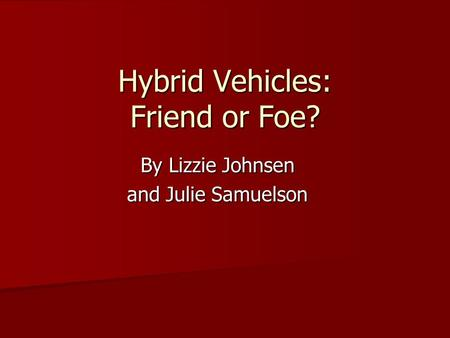 Hybrid Vehicles: Friend or Foe? By Lizzie Johnsen and Julie Samuelson.