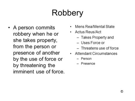 Robbery A person commits robbery when he or she takes property, from the person or presence of another by the use of force or by threatening the imminent.