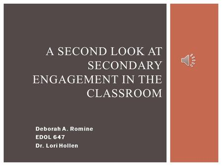 Deborah A. Romine EDOL 647 Dr. Lori Hollen A SECOND LOOK AT SECONDARY ENGAGEMENT IN THE CLASSROOM.