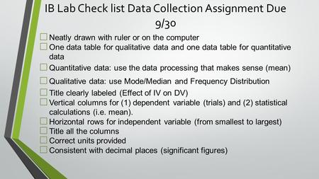 IB Lab Check list Data Collection Assignment Due 9/30 □ Neatly drawn with ruler or on the computer □ One data table for qualitative data and one data table.