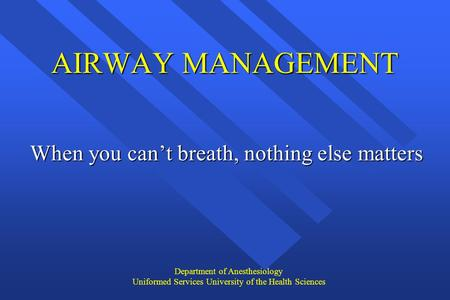 Department of Anesthesiology Uniformed Services University of the Health Sciences AIRWAY MANAGEMENT When you can't breath, nothing else matters.