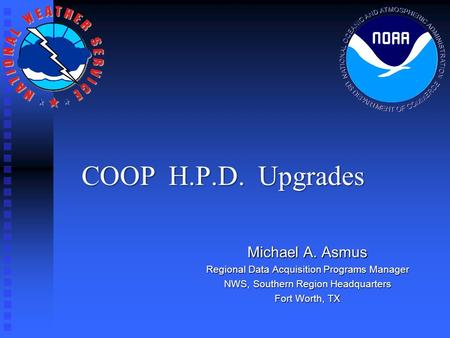 COOP H.P.D. Upgrades Michael A. Asmus Regional Data Acquisition Programs Manager NWS, Southern Region Headquarters Fort Worth, TX.