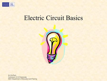 K-6 SciTech Curriculum K-12 Directorate NSW Department of Education and Training Electric Circuit Basics.
