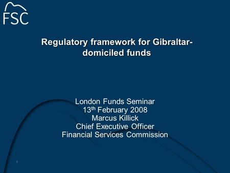 1 Regulatory framework for Gibraltar- domiciled funds London Funds Seminar 13 th February 2008 Marcus Killick Chief Executive Officer Financial Services.