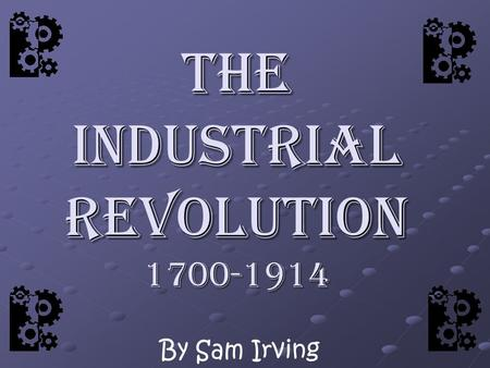 The Industrial Revolution 1700-1914 By Sam Irving.