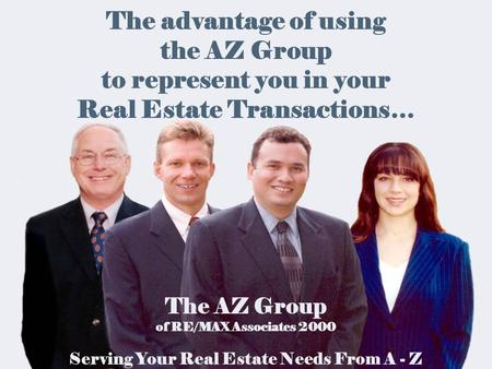 The advantage of using the AZ Group to represent you in your Real Estate Transactions… The AZ Group of RE/MAX Associates 2000 Serving Your Real Estate.