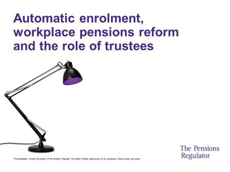 This presentation remains the property of The Pensions Regulator. The content of these slides should not be reproduced without express permission. Automatic.