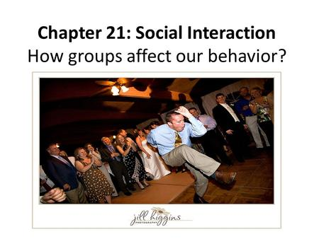 Chapter 21: Social Interaction How groups affect our behavior?