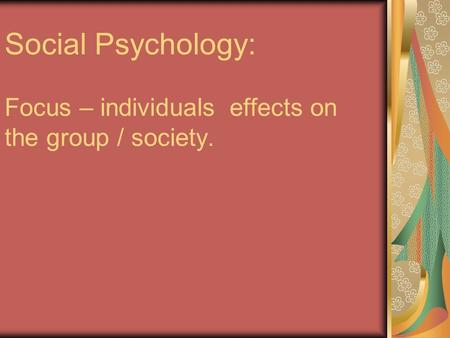Social Psychology: Focus – individuals effects on the group / society.