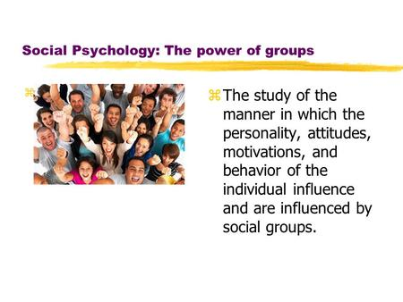Social Psychology: The power of groups zTh z The study of the manner in which the personality, attitudes, motivations, and behavior of the individual influence.
