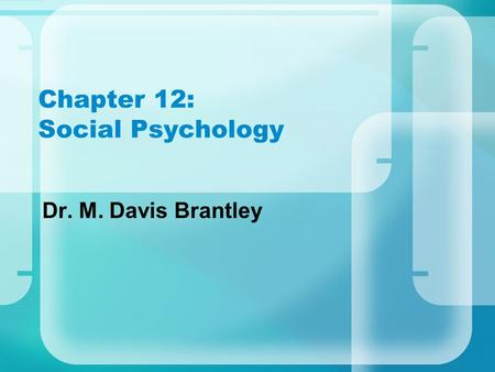 Chapter 12: Social Psychology Dr. M. Davis Brantley.