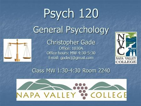 Psych 120 General Psychology Christopher Gade Office: 1030A Office hours: MW 4:30-5:30   Class MW 1:30-4:30 Room 2240.