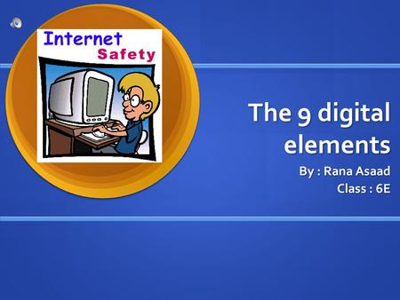 The 9 digital elements By : Rana Asaad Class : 6E.