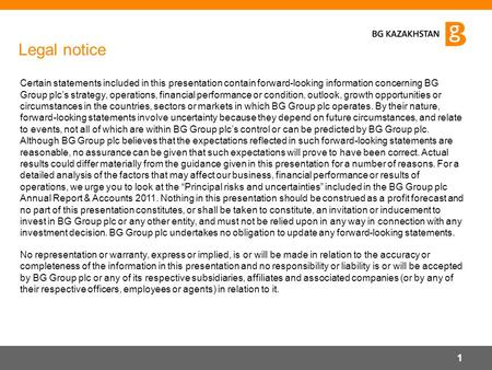 Legal notice Certain statements included in this presentation contain forward-looking information concerning BG Group plc's strategy, operations, financial.