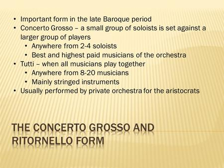 Important form in the late Baroque period Concerto Grosso – a small group of soloists is set against a larger group of players Anywhere from 2-4 soloists.