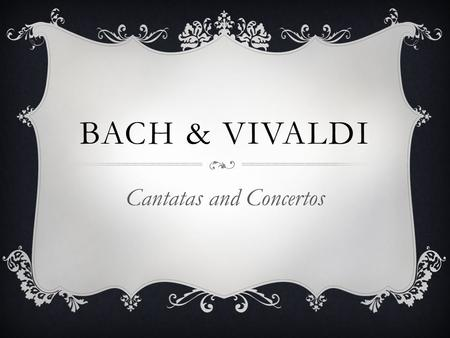 BACH & VIVALDI Cantatas and Concertos. JOHANN SEBASTIAN BACH  1685-1750  Tail end of the Baroque era  Musical Family (for generations)  Orphaned by.