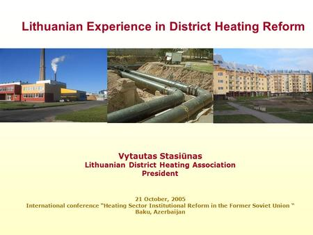 "Vytautas Stasiūnas Lithuanian District Heating Association President 21 October, 2005 International conference ""Heating Sector Institutional Reform in."