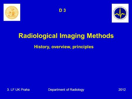 Radiological Imaging Methods History, overview, principles 3. LF UK Praha Department of Radiology 2012 D 3.