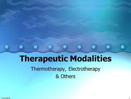 11/21/20151 Therapeutic Modalities Thermotherapy, Electrotherapy & Others.