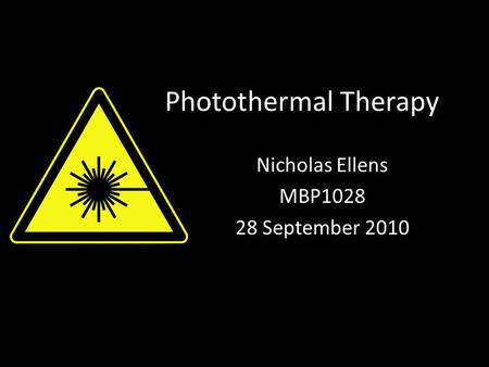 Photothermal Therapy Nicholas Ellens MBP1028 28 September 2010.