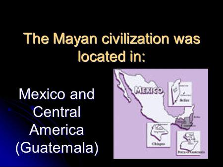 The Mayan civilization was located in: Mexico and Central America (Guatemala)