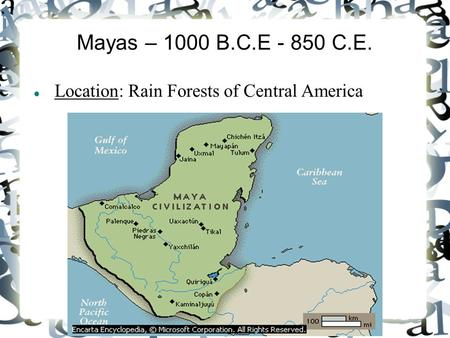 Mayas – 1000 B.C.E - 850 C.E. Location: Rain Forests of Central America.