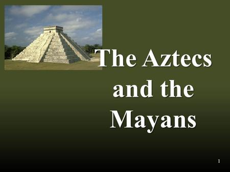 The Aztecs and the Mayans 1. Location The Aztecs and the Mayans lived in what is often called Mesoamerica. 2.