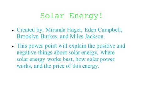 Solar Energy! Created by: Miranda Hager, Eden Campbell, Brooklyn Burkes, and Miles Jackson. This power point will explain the positive and negative things.