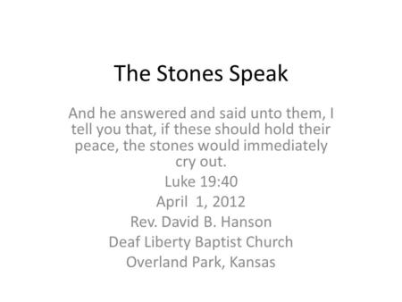The Stones Speak And he answered and said unto them, I tell you that, if these should hold their peace, the stones would immediately cry out. Luke 19:40.