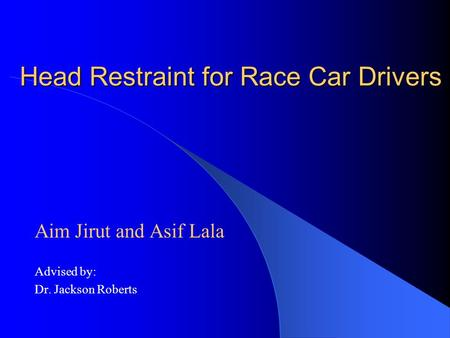 Head Restraint for Race Car Drivers Aim Jirut and Asif Lala Advised by: Dr. Jackson Roberts.