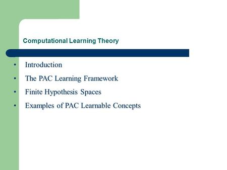Computational Learning Theory IntroductionIntroduction The PAC Learning FrameworkThe PAC Learning Framework Finite Hypothesis SpacesFinite Hypothesis Spaces.